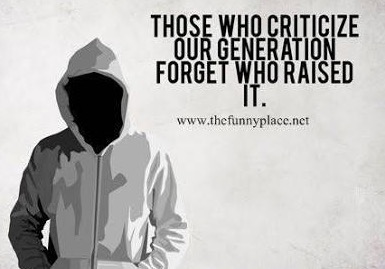 Those who criticise our generation, forget who raised it !